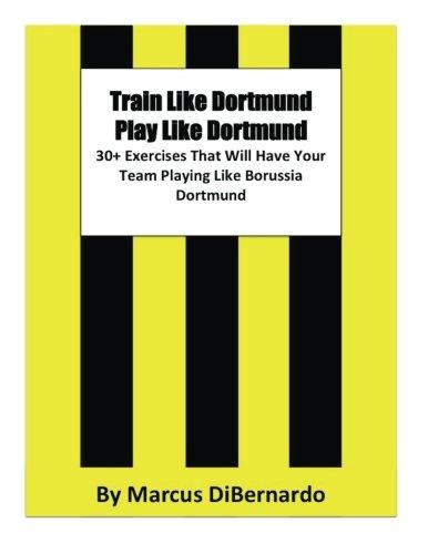 Train Like Dortmund. Play Like Dortmund.: 30+ Exercises That Will Have Your Team Playing Like Borussia Dortmund