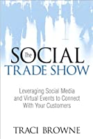 The Social Trade Show: Leveraging Social Media and Virtual Events to Connect With Your Customers Front Cover