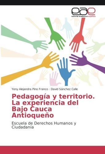 Pedagogia y territorio. La experiencia del Bajo Cauca Antioqueño: Escuela de Derechos Humanos y Ciudadania (Spanish Edition) [Yeny Alejandra Pino Franco - David Sanchez Calle] (Tapa Blanda)