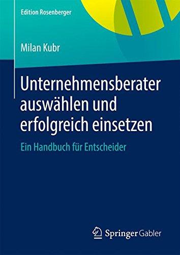 Unternehmensberater auswhlen und erfolgreich einsetzen: Ein Handbuch fr Entscheider (Edition Rosenberger) (German Edition)