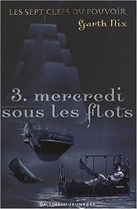 Les sept clefs du pouvoir, Tome 3 : Mercredi sous les flots par Garth Nix