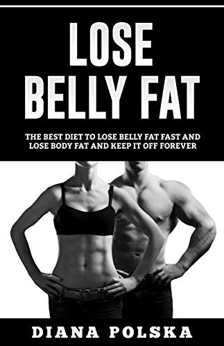 Lose Belly Fat: The Best Diet to Lose Belly Fat Fast and Lose Body Fat and Keep it Off Forever