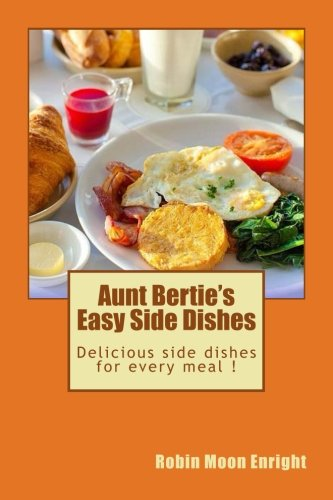 Aunt Bertie's Easy Side Dishes: Delicious side dishes for every meal ! (Aunt Bertie's Cookbooks) (Volume 4) by Robin Moon Enright