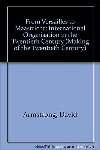 From Versailles to Maastricht: International Organisation in the Twentieth Century (Making of the Twentieth Century)