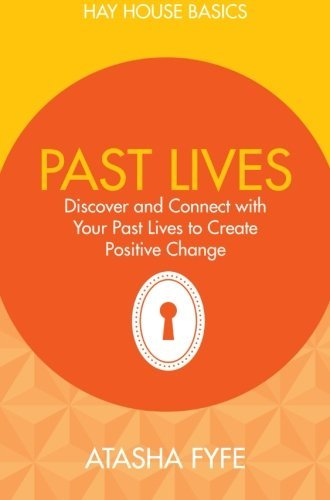 Past Lives: Discover and Connect with Your Past Lives to Create Positive Change (Hay House Basics) by Atasha Fyfe (5-Jan-2015) Paperback