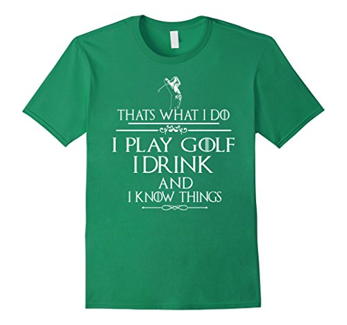 Thats what I do I play Golf I drink and I Know Things