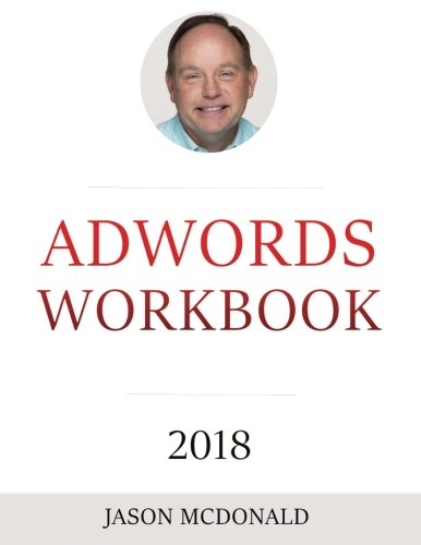 AdWords Workbook: 2018 Edition: Advertising on Google AdWords, YouTube, and the Display Network