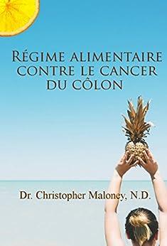 Régime alimentaire contre le cancer du côlon (French Edition) by [Christopher Maloney, Dr., N.D.]