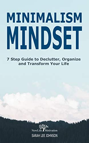 Minimalism Mindset: Declutter, Organize and Transform Your Life 7 Step Guide (Organizing, Japanese Art of Minimalism, Success, Productivity, Life, Clean, ... Home, Mind, Habit, Stress-Free, Freedom) by [Johnson, Sarah Lee]