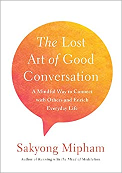 The Lost Art of Good Conversation: A Mindful Way to Connect with Others and Enrich Everyday Life by [Mipham, Sakyong]
