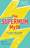 The Supermum Myth: Become a happier mum by overcoming anxiety, ditching guilt and embracing imperfection using CBT and mindfulness techniques