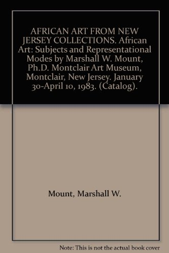 AFRICAN ART FROM NEW JERSEY COLLECTIONS. African Art: Subjects and Representational Modes by Marshall W. Mount, Ph.D. Montclair Art Museum, Montclair, New Jersey. January 30-April 10, 1983. (Catalog).