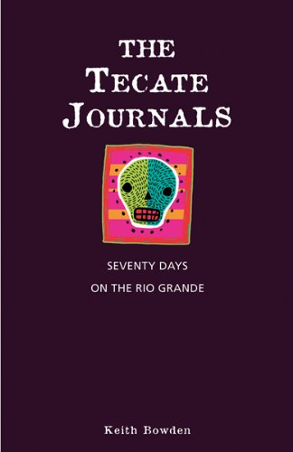 The Tecate Journals: Seventy Days on the Rio Grande by Keith Bowden