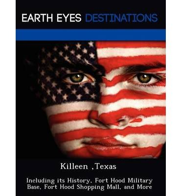 Download Killeen, Texas: Including Its History, Fort Hood Military Base, Fort Hood Shopping Mall, and More (Paperback) - Common pdf