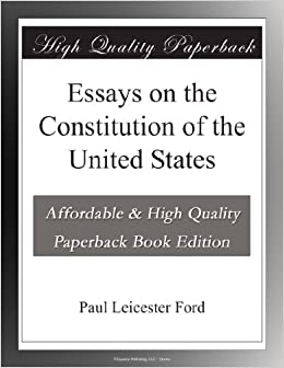 essays on the constitution of the united states paul leicester  essays on the constitution of the united states paul leicester ford amazon com books