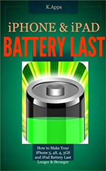 iPhone & iPad Battery Last - How to Make Your iPhone 5, 4S, 4, 3GS and iPad Battery Last (iPhone App Companion Series Book 1) by [Apps, K]