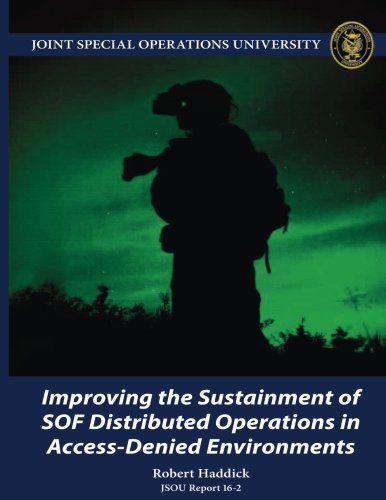 Improving the Sustainment of SOF Distributed Operations in Access-Denied Environments JSOU Report 16-2 ebook