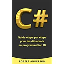 C#: Guide étape par étape pour les débutants en programmation C# (Livre en Français/ Programming in C# French Book Version) (French Edition)