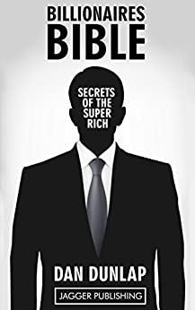 Billionaires Bible: Secrets of the Super Rich - 7 Proven Keys Necessary to Make Money, Get Rich, Succeed, and Achieve Anything (Wealth Building, Wealth ... Law of Success Principles, Mindset) by [Dunlap, Dan]