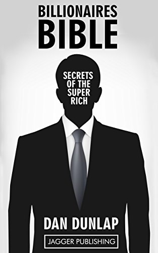 (Billionaire's Bible: Secrets of the Super Rich - 7 Proven Keys Necessary to Make Money, Get Rich, Succeed, and Achieve Anything (Wealth Building, Wealth ... Law of Success Principles, Mindset))