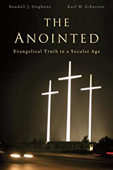 The Anointed: Evangelical Truth in a Secular Age by [Stephens, Randall J., Giberson, Karl]