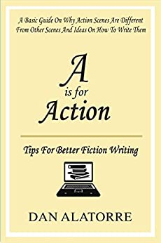 A Is For Action: Tips For Writing Amazing Action Scenes: A basic guide on why action scenes are different from other scenes, and ideas on how to write them. (S is for Story) by [Alatorre, Dan]