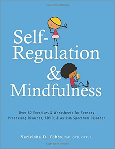 Self-Regulation and Mindfulness: Over 82 Exercises & Worksheets for Sensory Processing Disorder, ADHD, & Autism Spectrum Disorder Paperback – September 21, 2017