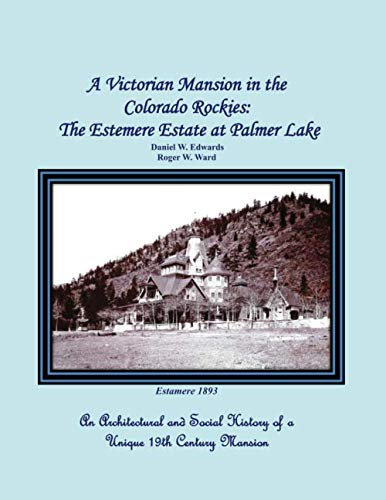 A Victorian Mansion   in the Colorado Rockies: The Estemere   Estate at Palmer Lake: An Architectural and Social History of a Unique 19th Century Mansion (Queen Anne Mansion)