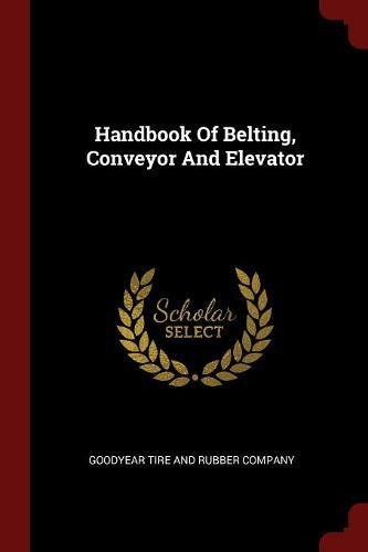 Handbook Of Belting, Conveyor And Elevator - Goodyear Tire Rubber Company