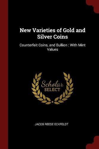 Read Online New Varieties of Gold and Silver Coins: Counterfeit Coins, and Bullion : With Mint Values ebook