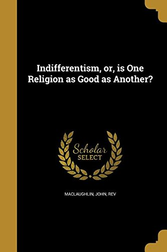 Indifferentism, Or, Is One Religion as Good as Another? PDF