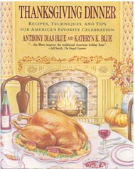 Thanksgiving Dinner: Recipes, Techniques, and Tips for America's Favorite Celebration by Kathryn K. Blue, Anthony Dias Blue