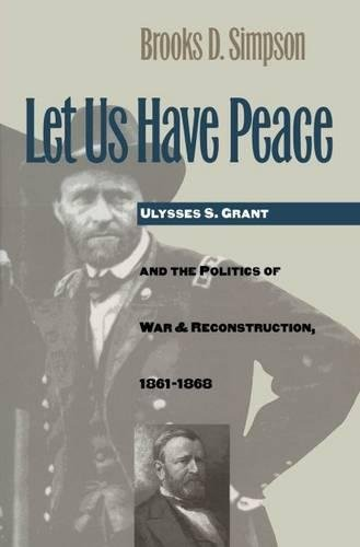 Let Us Have Peace: Ulysses S. Grant and the Politics of War and Reconstruction, 1861-1868 (Civil War America)