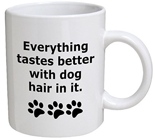 Funny Mug - Everything tastes better with dog hair in it - 11 OZ Coffee Mugs - Funny Inspirational and sarcasm - By A Mug To Keep TM