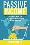 Passive Income: Travel the World by Creating Your Own Online Business Empire
