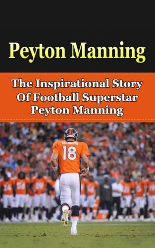 Peyton Manning  The Inspirational Story of Football Superstar Peyton Manning  (Peyton Manning Unauthorized Biography d368b5123