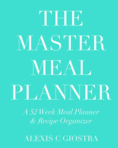 Master Meal Planner: A 52 Week Meal Planner & Recipe Organizer by Alexis C Giostra