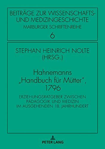 Hahnemanns «Handbuch fuer Muetter», 1796: Erziehungsratgeber zwischen Paedagogik und Medizin im ausgehenden 18. Jahrhundert