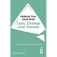 Helping Your Child with Loss, Change and Trauma: A self-help guide for parents
