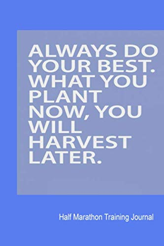 Always Do Your Best. What You Plant Now, You Will Harvest Later.: Half Marathon Training Journal