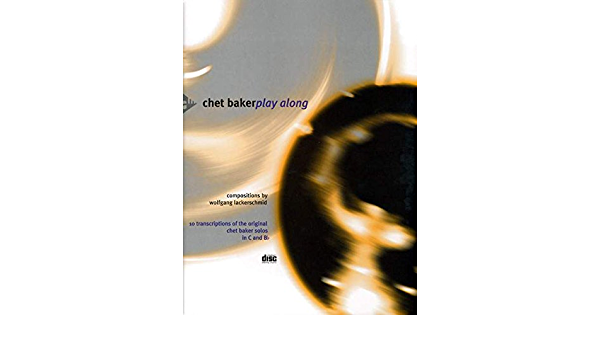 10 Transcriptions of the Original Chet Baker Solos in C and B-flat Chet Baker Play Along