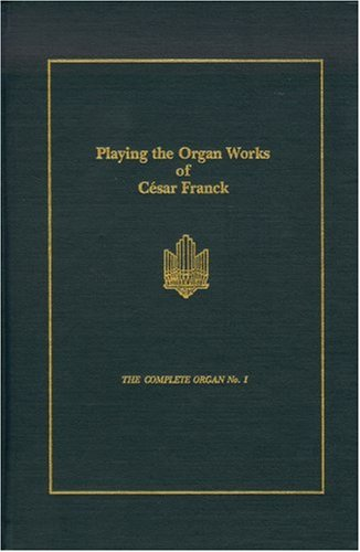 (Playing the Organ Works of Cesar Franck (Complete Organ, No 1) )