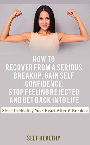 Breakup Recovery: How To Recover From A Serious Breakup, Gain Self Confidence, Stop Feeling Rejected And Get Back Into Life: Steps to Healing Your Heart After a Breakup