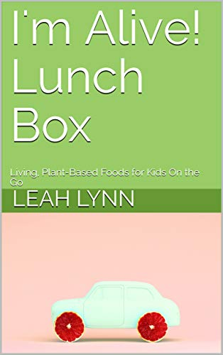 I'm Alive! Lunch Box: Living, Plant-Based Foods for Kids On the Go by Leah Lynn