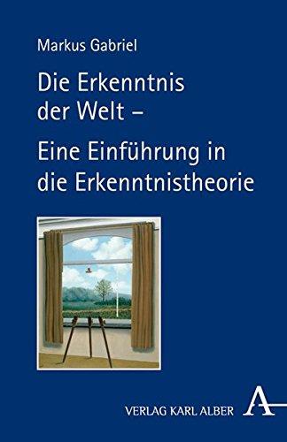 Die Erkenntnis der Welt -: Eine Einführung in die Erkenntnistheorie Taschenbuch – 8. August 2012 Markus Gabriel Verlag Karl Alber 3495485228 für die Hochschulausbildung