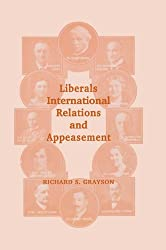 Liberals, International Relations and Appeasement: The Liberal Party, 1919-1939 (Cass Series: British Politics and Society)
