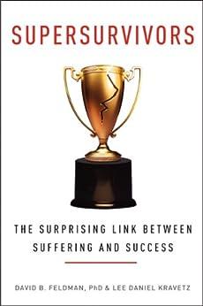 Supersurvivors: The Surprising Link Between Suffering and Success by [Feldman, David B., Kravetz, Lee Daniel]