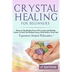 Crystal Healing For Beginners: Discover The Healing Power Of Crystals And Healing Stones To Heal The Human Energy Field, Relieve Stress and Experience Instant Relaxation