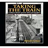 Taking the Train : A Tribute to Britain's Greatest Railway Photographers, Baker, Michael, 1852604093
