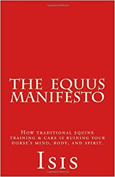 The Equus Manifesto: How traditional equine training and care is ruining your horse's mind, body, and spirit.